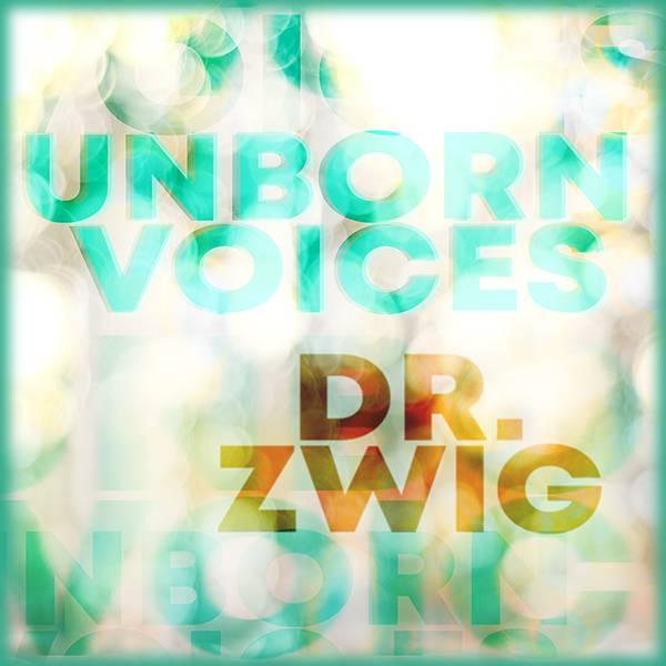 """Dr. Zwig """"Unborn Voices"""""""