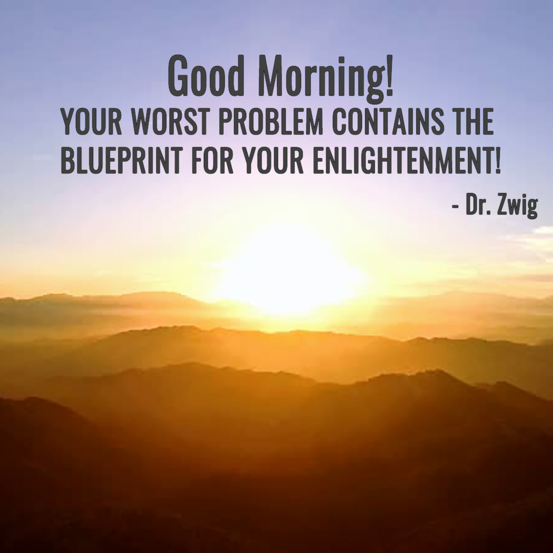 Your worst problem contains the blueprint for your enlightenment!