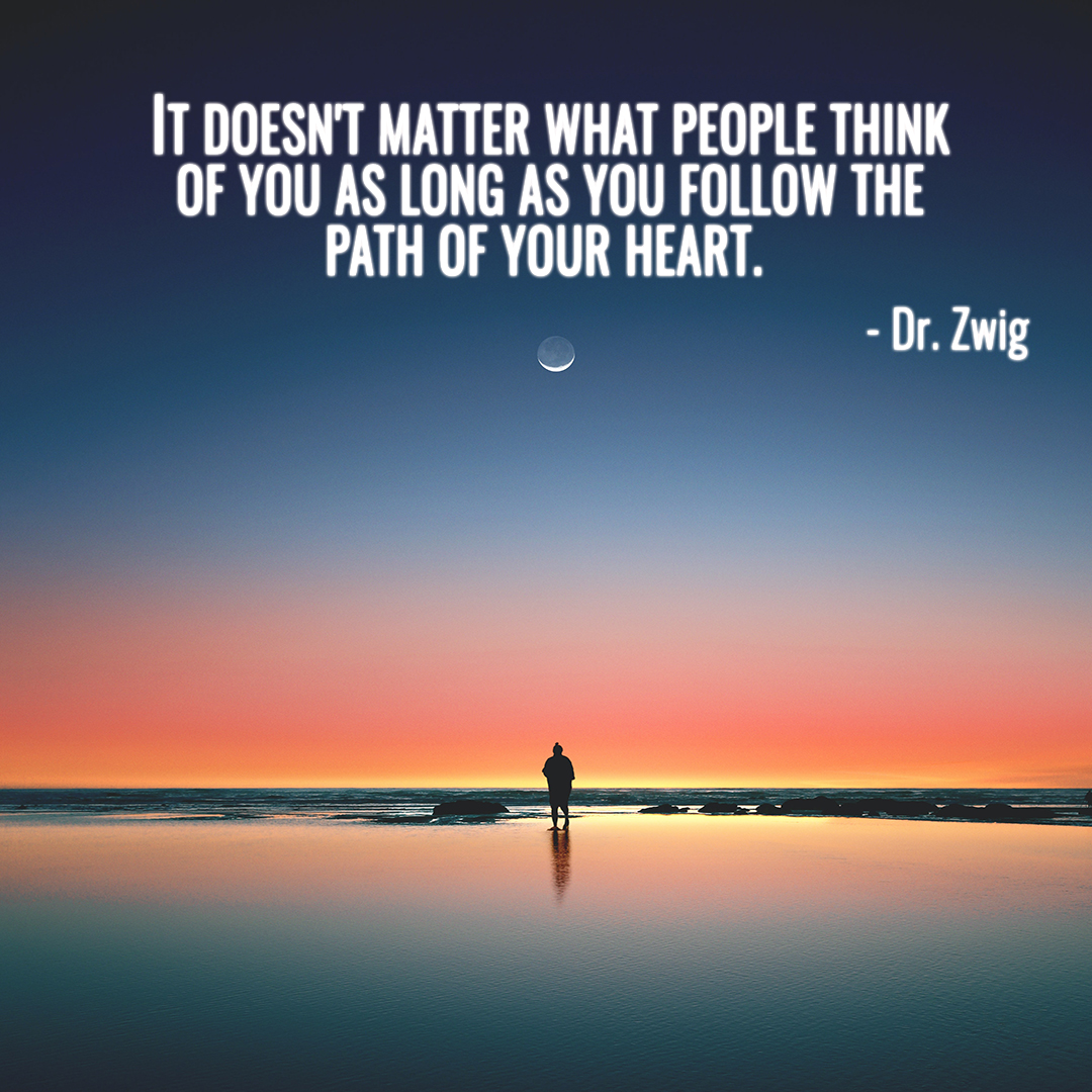 It doesn't matter what people think of you as long as you follow the path of your heart.