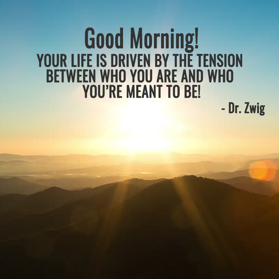 Your life is driven by the tension between who you are and who you're meant to be!